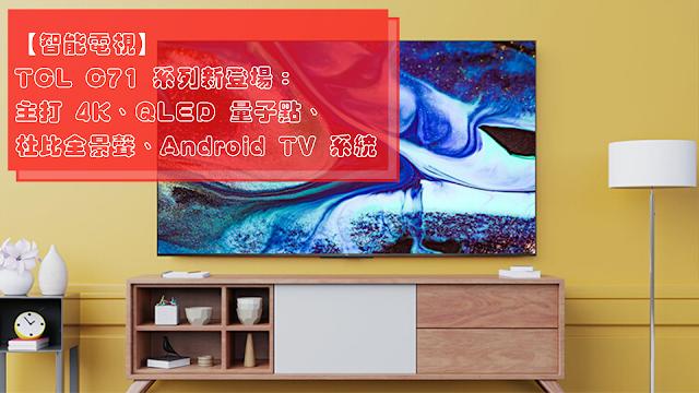 【智能電視】TCL C71 系列新登場:主打 4K、QLED 量子點、杜比全景聲、Android TV 系統