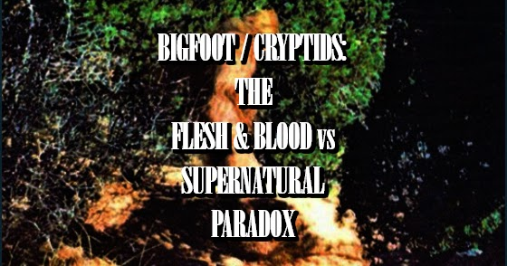 Bigfoot / Cryptids: The Flesh & Blood vs. Supernatural Paradox