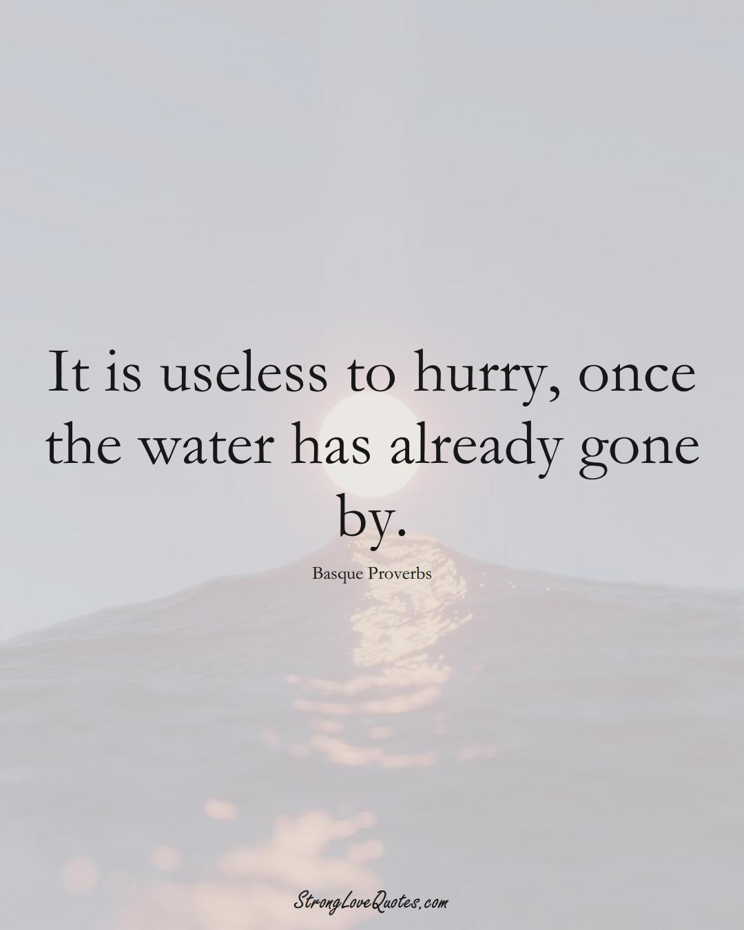 It is useless to hurry, once the water has already gone by. (Basque Sayings);  #EuropeanSayings