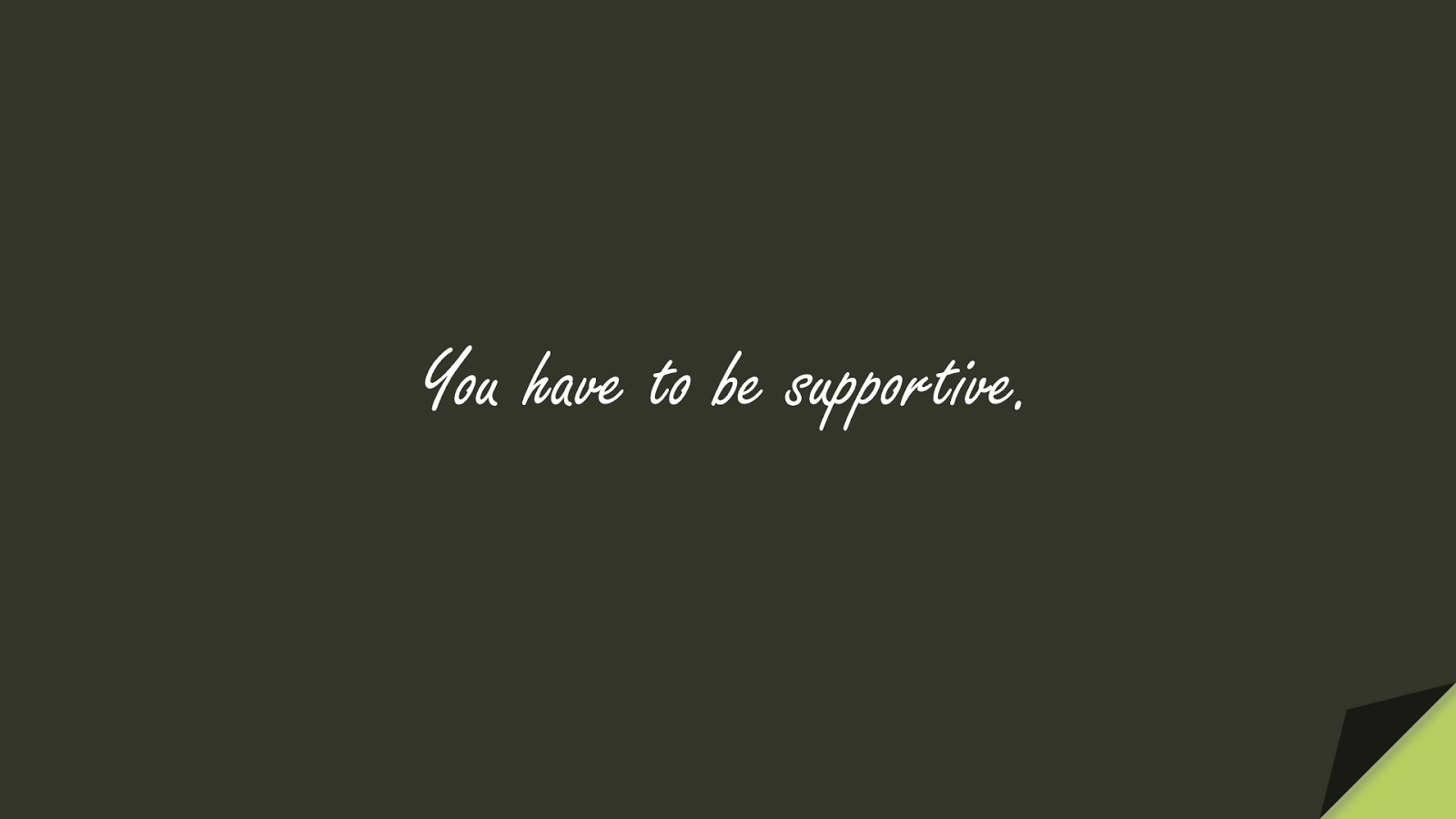 You have to be supportive.FALSE