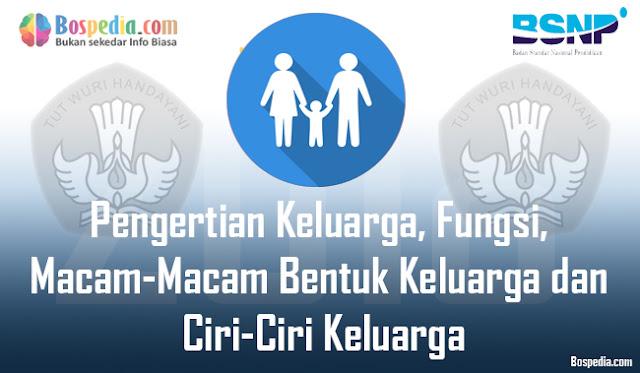 Pengertian Keluarga, Fungsi, Macam-Macam Bentuk Keluarga dan Ciri-Ciri Keluarga