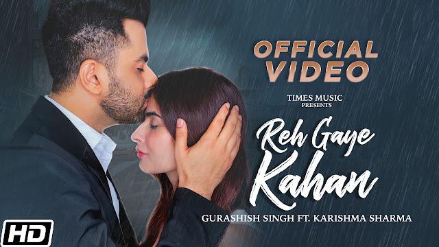 Song  :  Reh Gaye Kahan Song Lyrics Singer  :  Gurashish Singh Lyrics  :  Gurashish Singh & Charanpreet Singh Music  :  TSK music Director  :  Jay Parikh