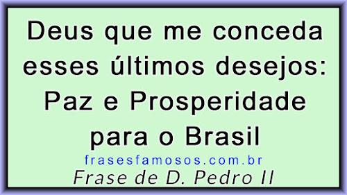 Deus que me conceda esses últimos desejos. Paz e Prosperidade para o Brasil