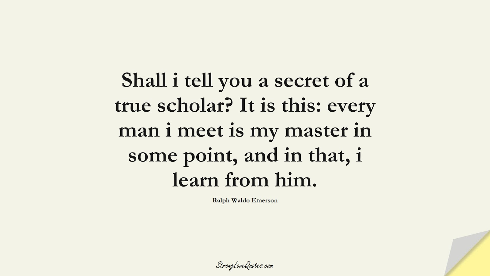 Shall i tell you a secret of a true scholar? It is this: every man i meet is my master in some point, and in that, i learn from him. (Ralph Waldo Emerson);  #LearningQuotes