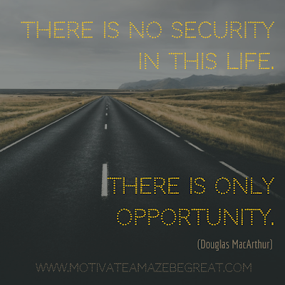 "Inspirational Words Of Wisdom About Life: ""There is no security in this life. There is only opportunity."" - Douglas MacArthur"