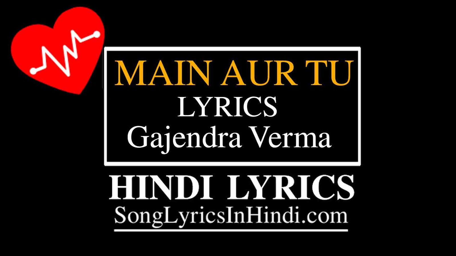 MAIN AUR TU HINDI LYRICS - Gajendra Verma