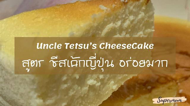 Uncle Tetsu's Cheesecake สูตรชีสเค้กญี่ปุ่นอร่อยมาก