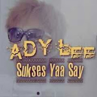 Lirik Lagu Ady Lee Sukses Ya Say