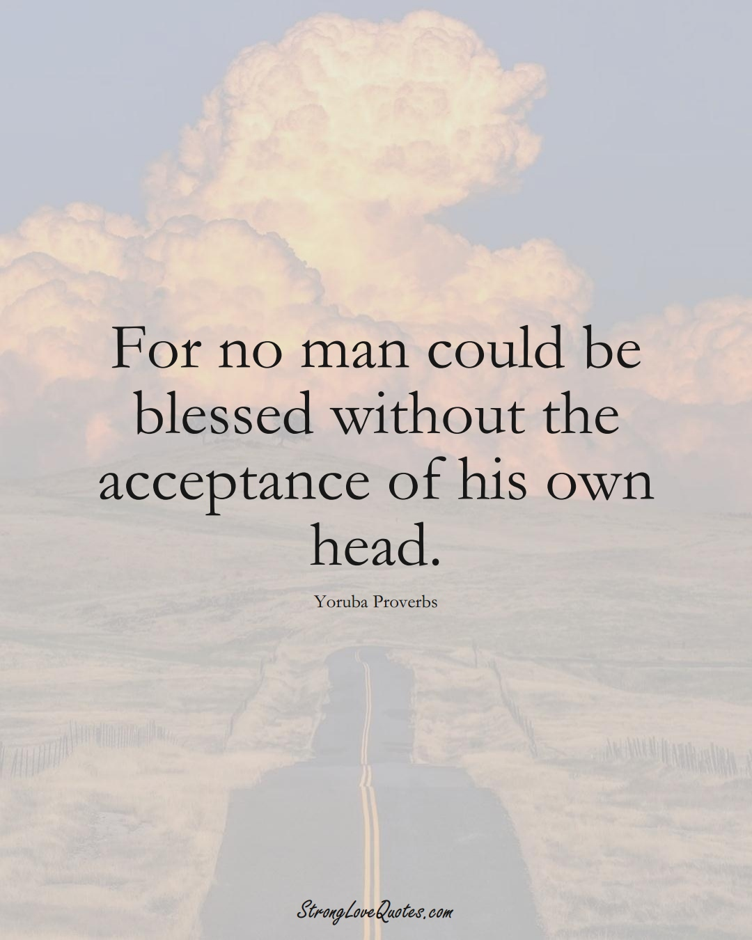 For no man could be blessed without the acceptance of his own head. (Yoruba Sayings);  #aVarietyofCulturesSayings