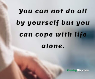 You can not do all by yourself but you can cope with life alone.