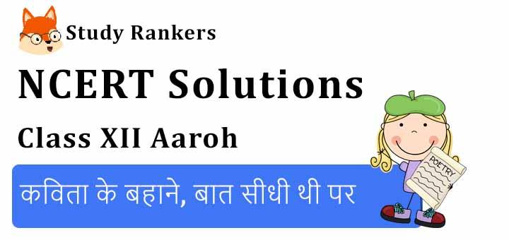 NCERT Solutions for Class 12 Hindi Aaroh Chapter 3 कविता के बहाने, बात सीधी थी पर