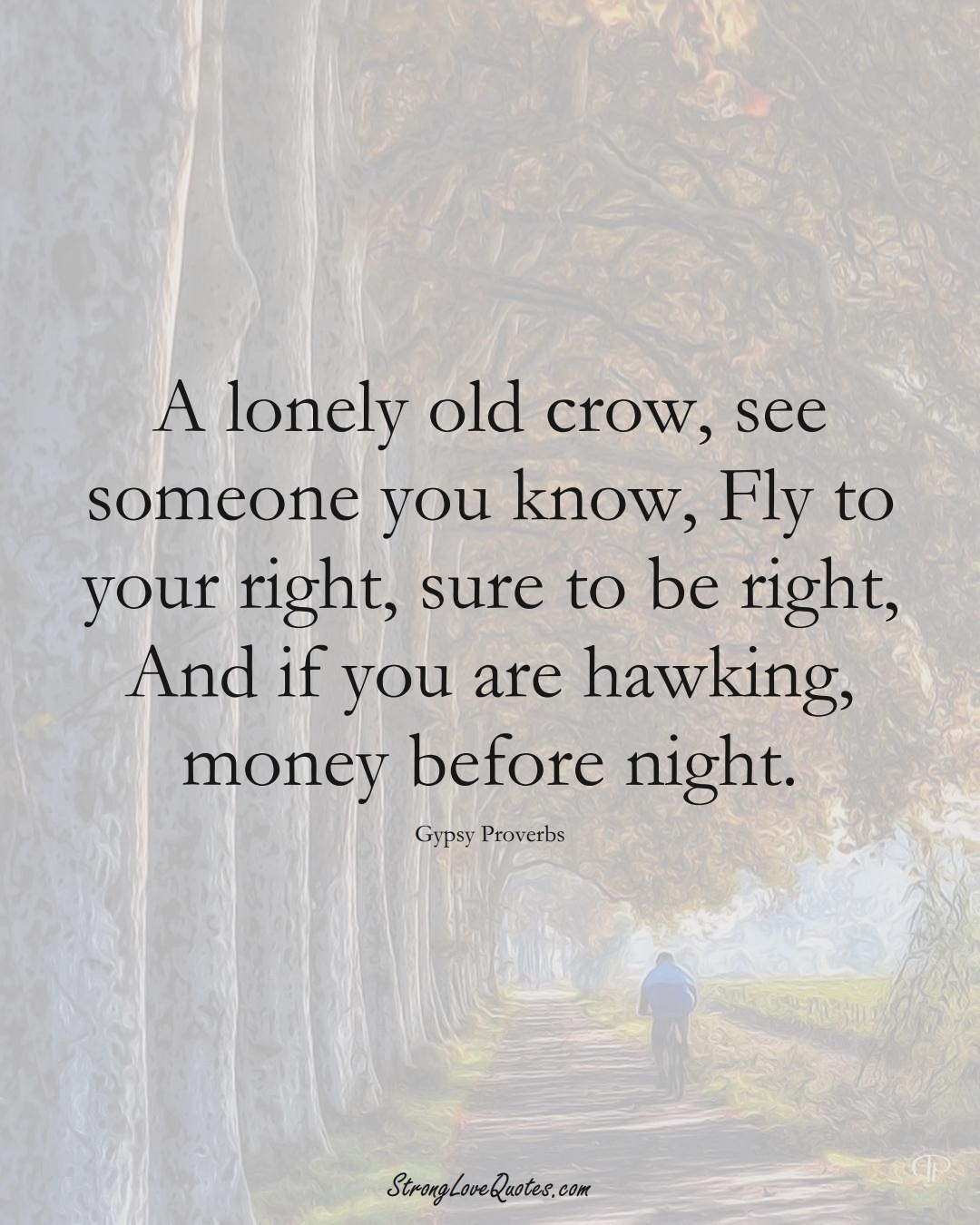 A lonely old crow, see someone you know, Fly to your right, sure to be right, And if you are hawking, money before night. (Gypsy Sayings);  #aVarietyofCulturesSayings