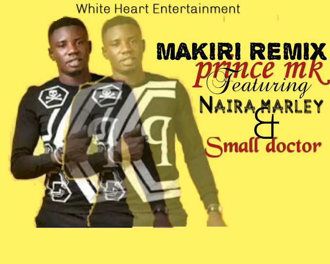 New Music:- Prince mk ft naira marley & Small doctor - Makiri remix