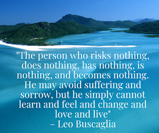 """""""The person who risks nothing, does nothing, has nothing, is nothing, and becomes nothing. He may avoid suffering and sorrow, but he simply cannot learn and feel and change and love and live.– Leo Buscaglia"""""""