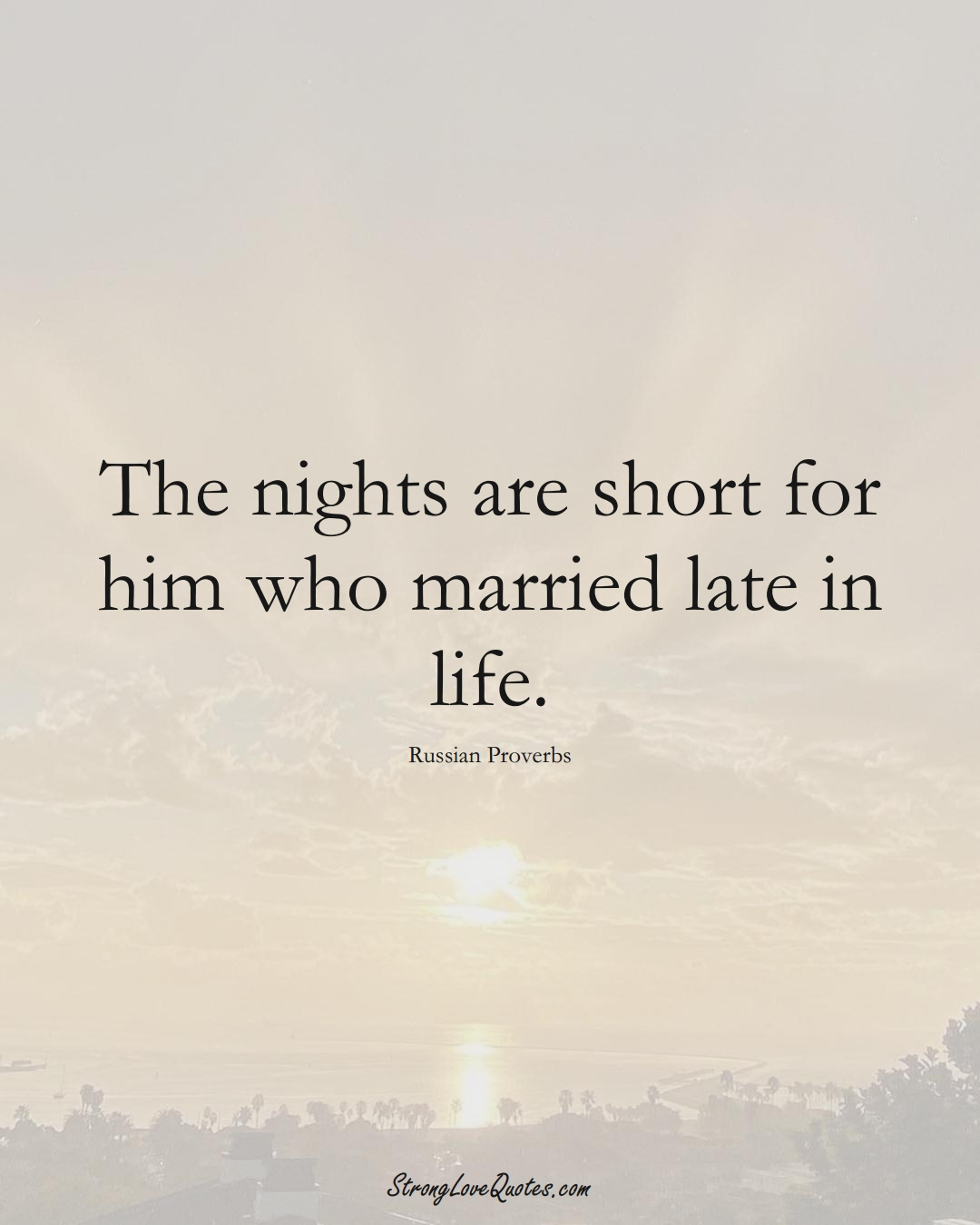 The nights are short for him who married late in life. (Russian Sayings);  #AsianSayings