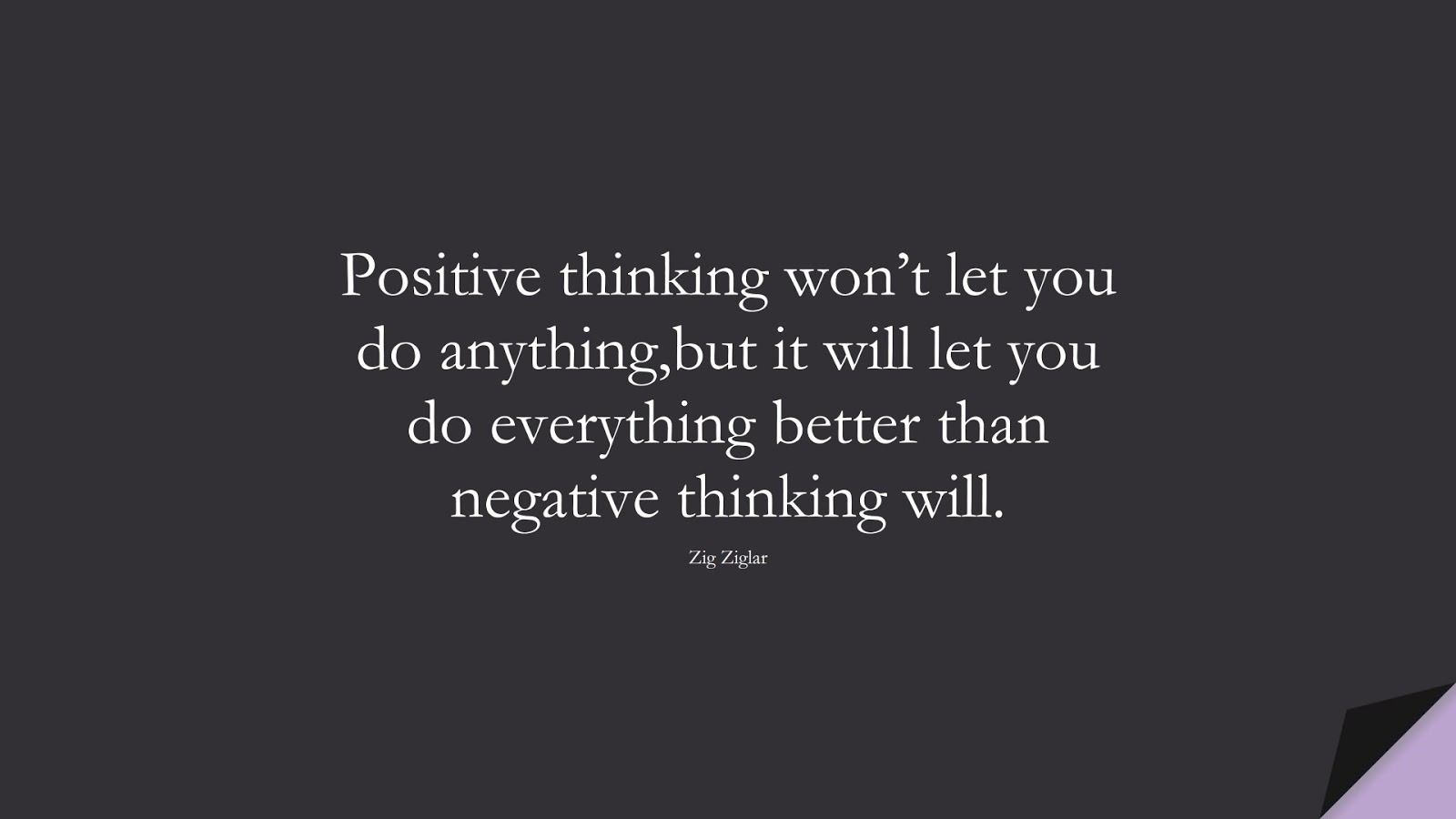 Positive thinking won't let you do anything,but it will let you do everything better than negative thinking will. (Zig Ziglar);  #PositiveQuotes