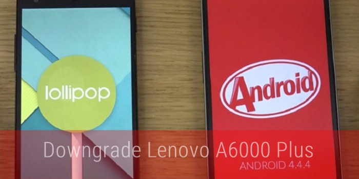Downgrade Lenovo A6000 Plus from Lollipop to Kitkat