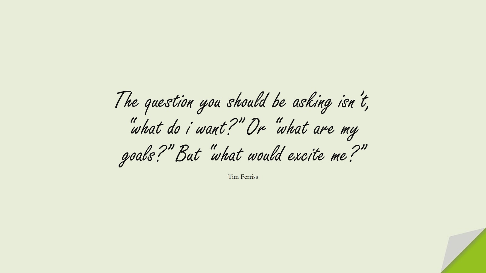 """The question you should be asking isn't, """"what do i want?"""" Or """"what are my goals?"""" But """"what would excite me?"""" (Tim Ferriss);  #TimFerrissQuotes"""