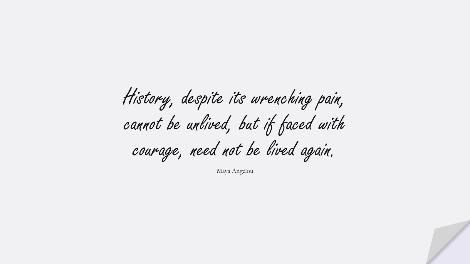 History, despite its wrenching pain, cannot be unlived, but if faced with courage, need not be lived again. (Maya Angelou);  #MayaAngelouQuotes