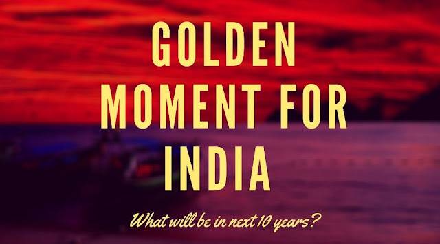 Golden moment for India in the next ten years.
