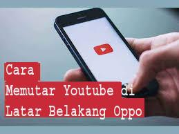 Cara Memutar Youtube di Latar Belakang Oppo 1