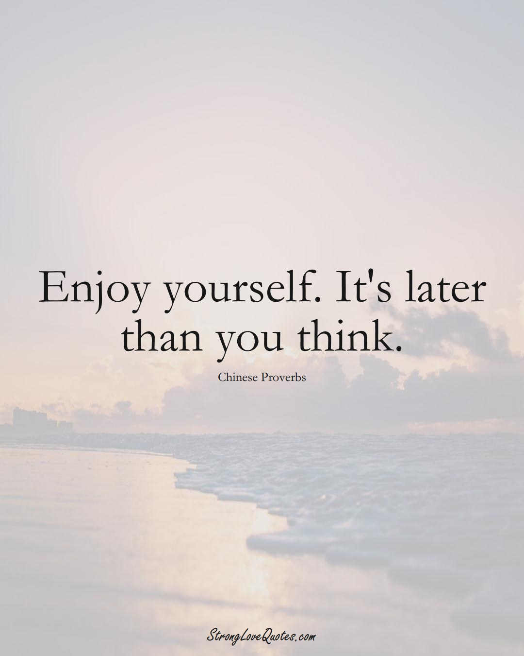 Enjoy yourself. It's later than you think. (Chinese Sayings);  #AsianSayings