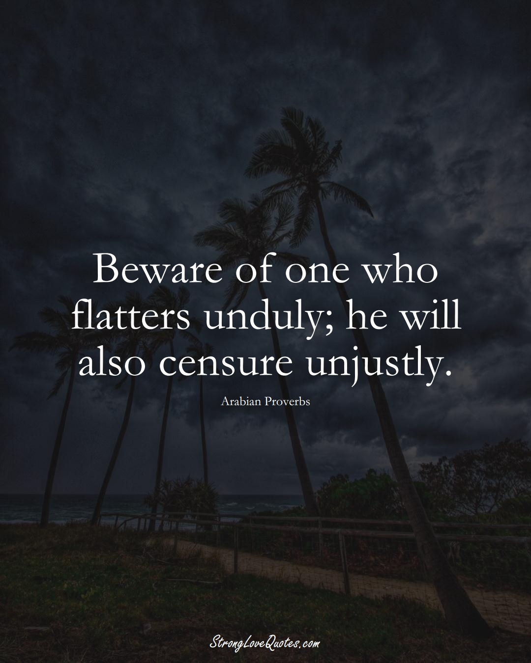 Beware of one who flatters unduly; he will also censure unjustly. (Arabian Sayings);  #aVarietyofCulturesSayings