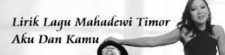 Lirik Lagu Mahadewi Timor - Aku Dan Kamu
