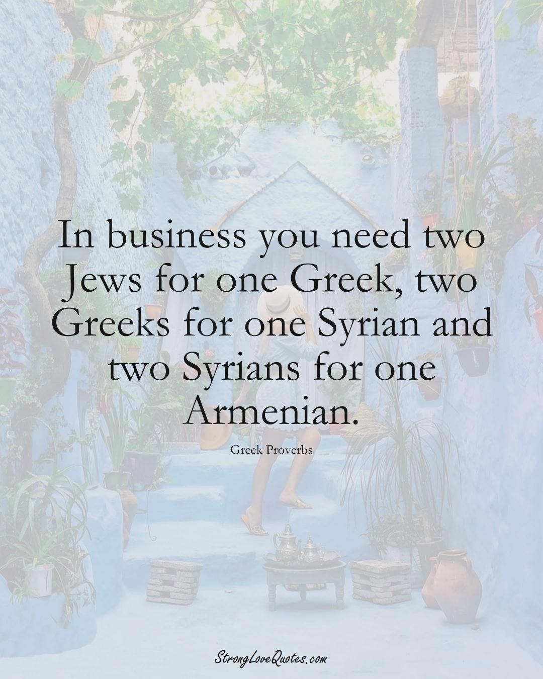 In business you need two Jews for one Greek, two Greeks for one Syrian and two Syrians for one Armenian. (Greek Sayings);  #EuropeanSayings