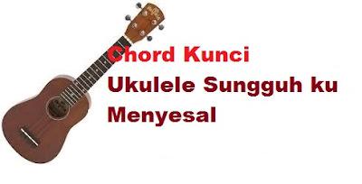 Chord Kunci Ukulele Sungguh ku Menyesal - CalonPintar.Com