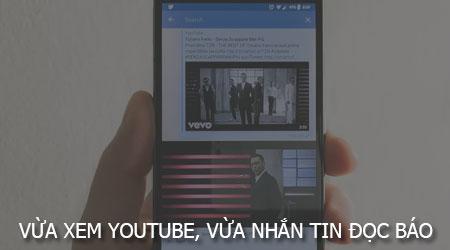 Vừa xem Youtube vừa Facebook, lướt web, đọc báo cực kì đơn giản