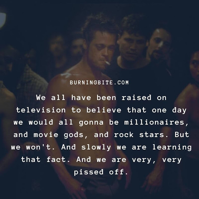 We all have been raised on television to believe that one day we would all be millionaires, and movie gods, and rock stars. But we won't. And slowly we are learning that fact. And we are very, very pissed off.