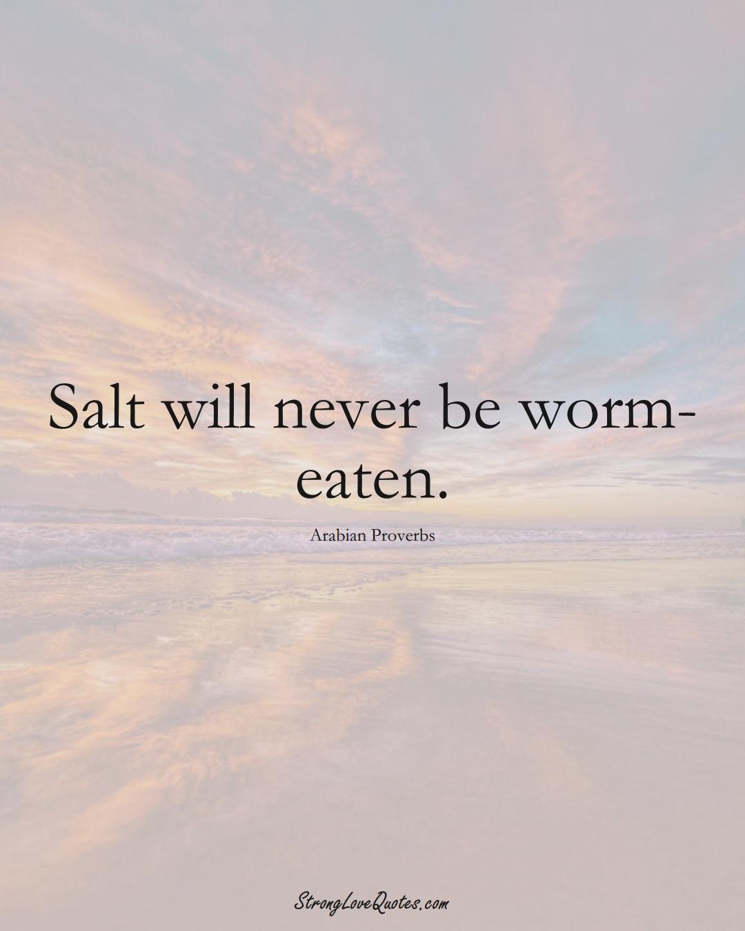 Salt will never be worm-eaten. (Arabian Sayings);  #aVarietyofCulturesSayings