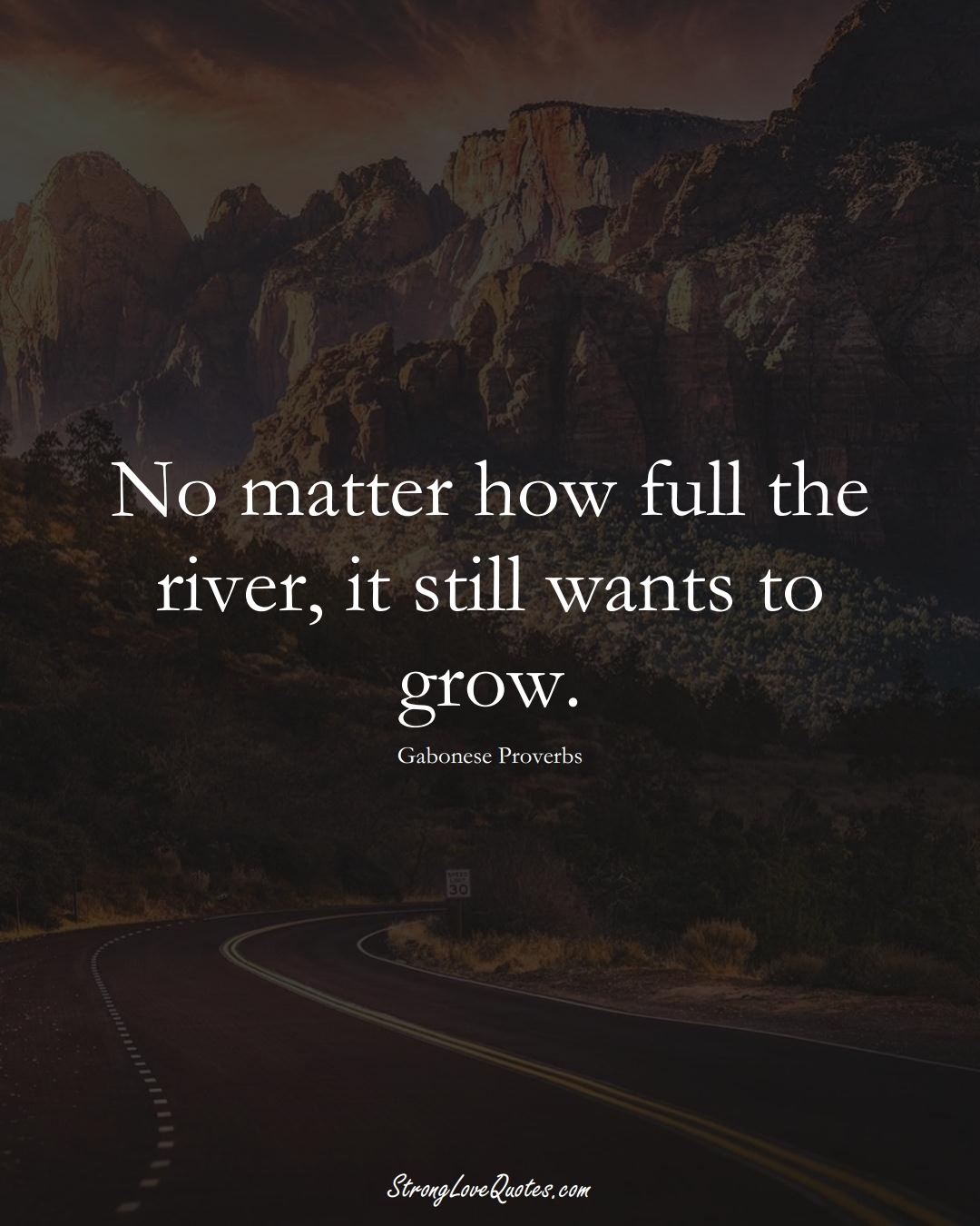 No matter how full the river, it still wants to grow. (Gabonese Sayings);  #AfricanSayings