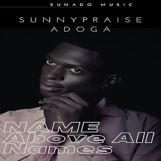 """Sunnypraise Adoga To Release """"Name Above All Names"""" In August"""