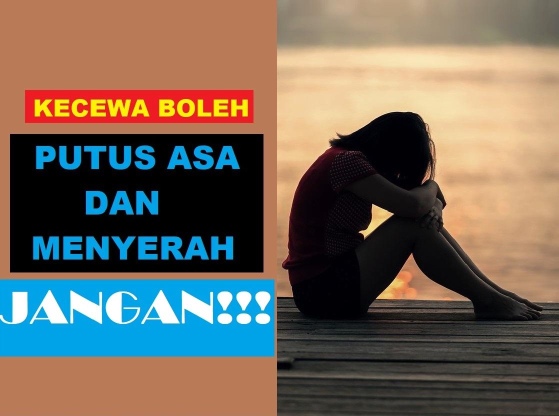 KECEWA BOLEH, PUTUS ASA DAN MENYERAH JANGAN!!!