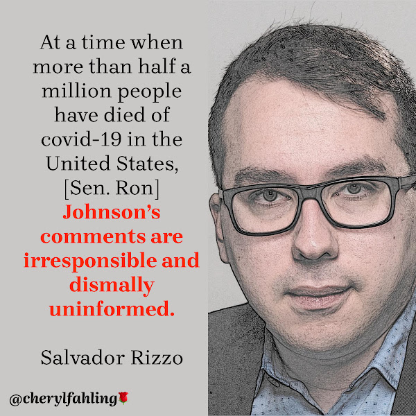 At a time when more than half a million people have died of covid-19 in the United States, [Sen. Ron] Johnson's comments are irresponsible and dismally uninformed. — Salvador Rizzo, The Washington Post Reporter for The Fact Checker