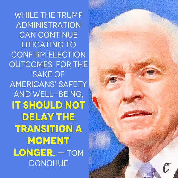 While the Trump administration can continue litigating to confirm election outcomes, for the sake of Americans' safety and well-being, it should not delay the transition a moment longer. — Tom Donohue, US Chamber of Commerce CEO