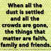 When all the dust is settled and all the crowds are gone, the things that matter are faith, family and friends.