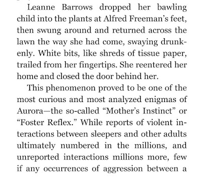 "Leanne Barrows dropped her bawling child into the plants at Alfred Freeman's feet, then swung around and returned across the lawn the way she had come, swaying drunkenly. White bits, like shreds of tissue paper, trailed from her fingertips. She reentered her home and closed the door behind her. This phenomenon proved to be one of the most curious and most analyzed enigmas of Aurora—the so-called ""Mother's Instinct"""