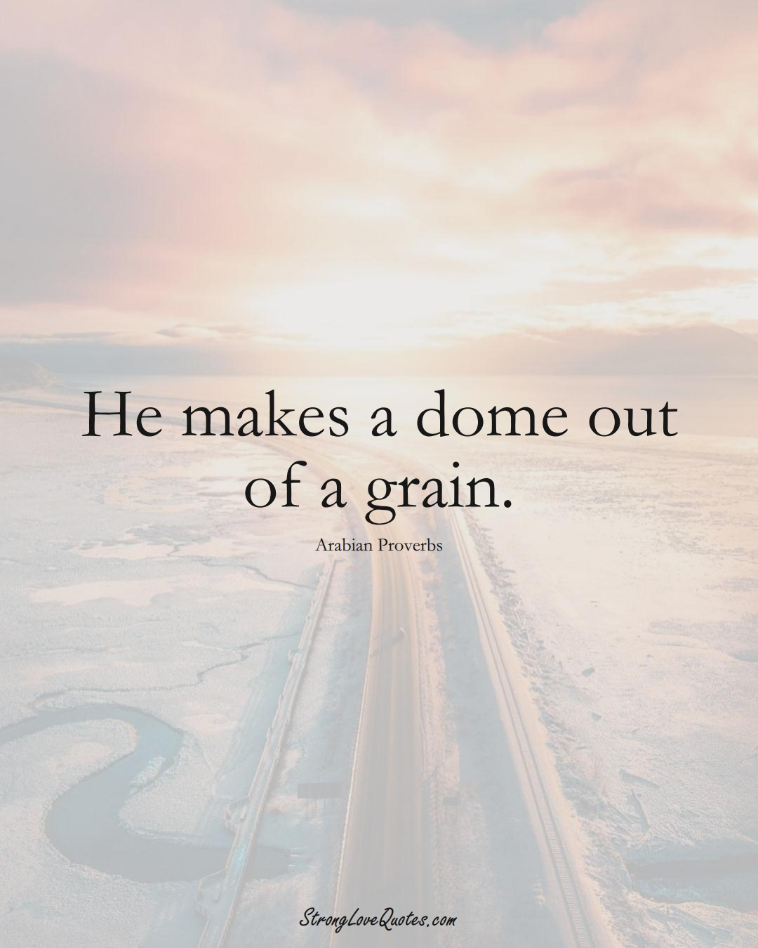 He makes a dome out of a grain. (Arabian Sayings);  #aVarietyofCulturesSayings
