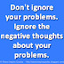 Don't ignore your problems. Ignore the negative thoughts about your problems.