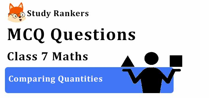 MCQ Questions for Class 7 Maths: Ch 8 Comparing Quantities