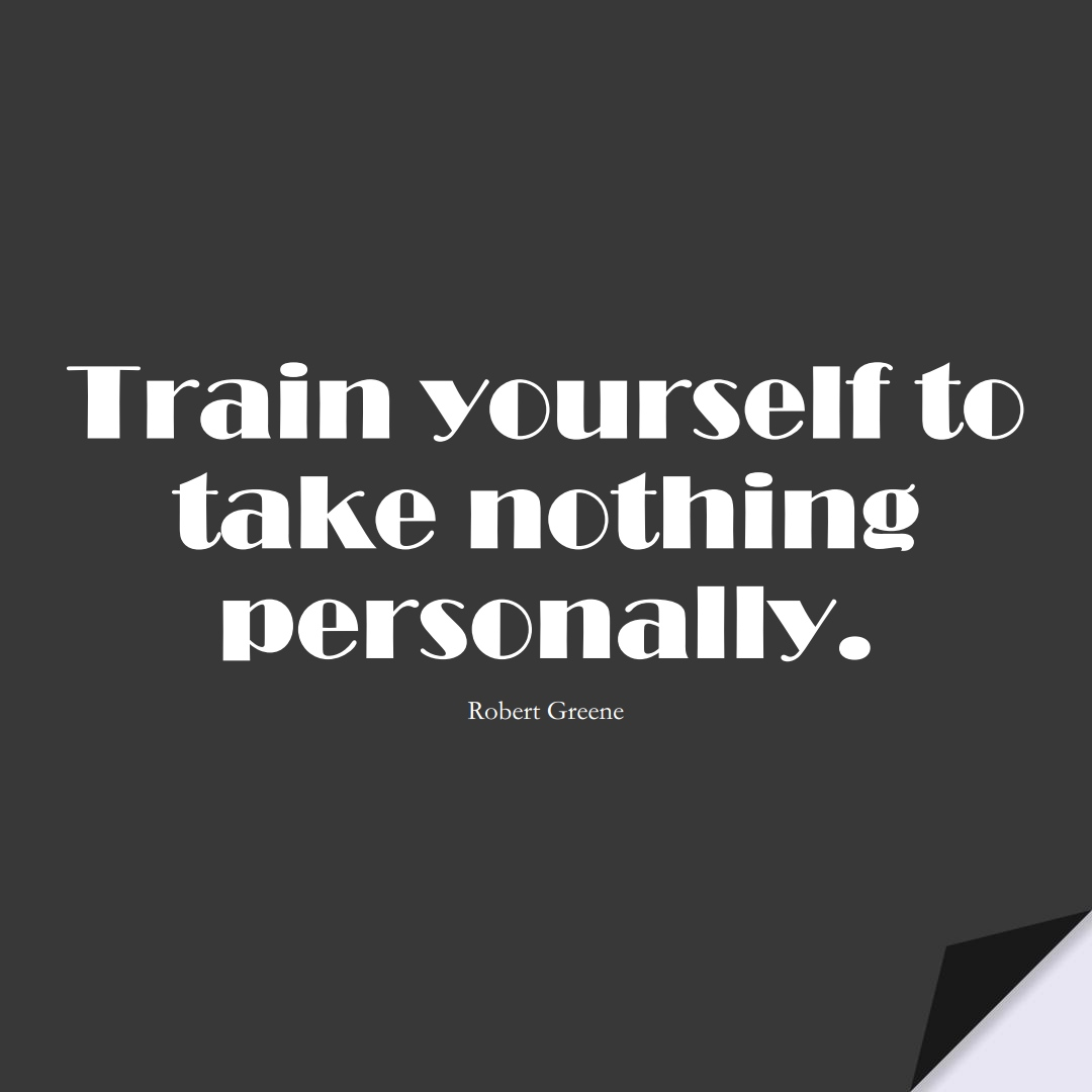 Train yourself to take nothing personally. (Robert Greene);  #LoveYourselfQuotes