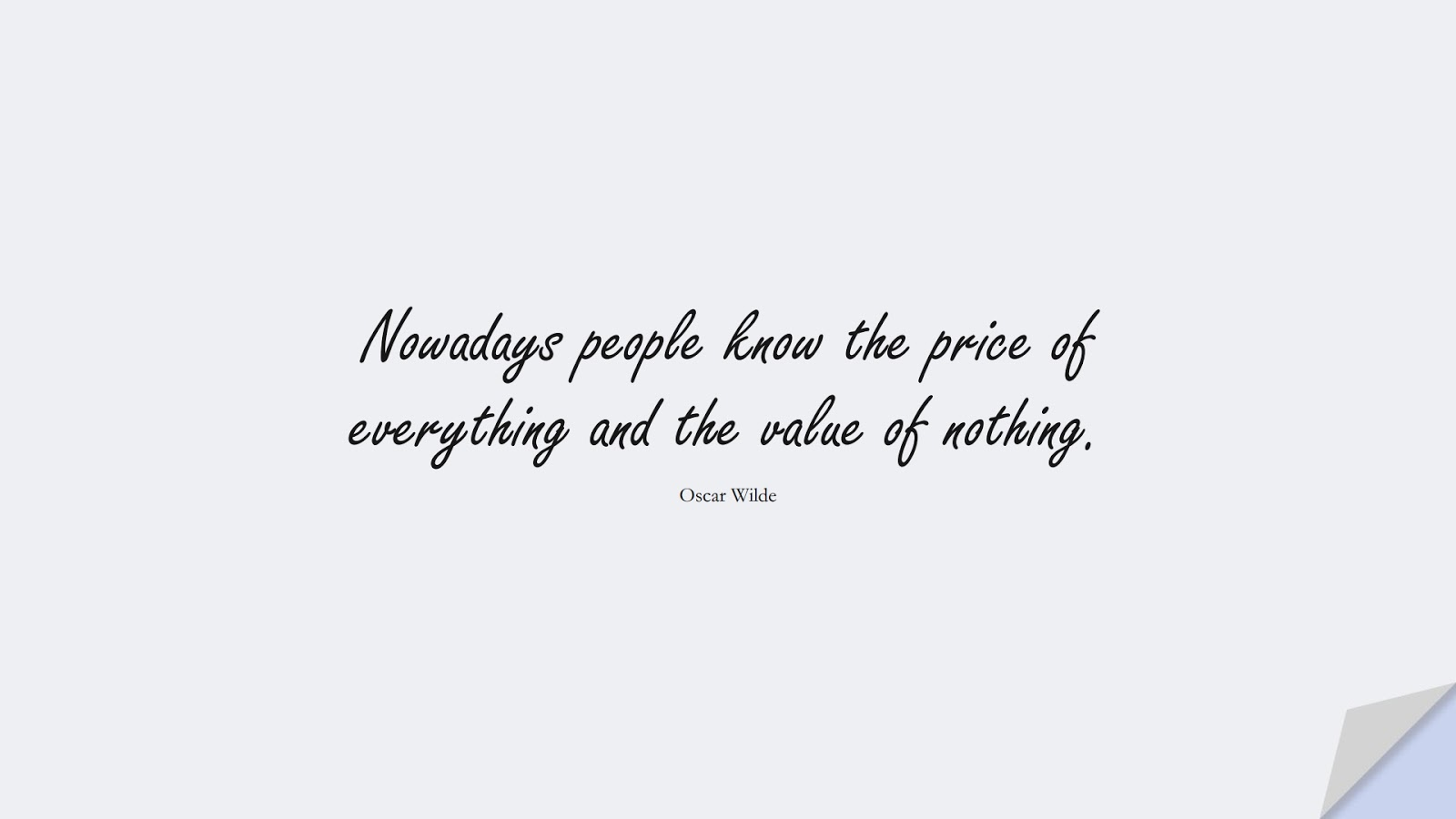 Nowadays people know the price of everything and the value of nothing. (Oscar Wilde);  #ShortQuotes