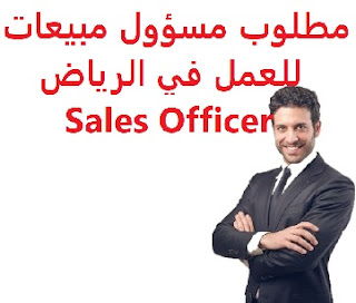 Sales Officer required to work in Riyadh  To work for Al-Bassam Company in Riyadh  Academic qualification: at least high school  Experience: Previous experience working in the field To master computer skills  Salary: to be determined after the interview