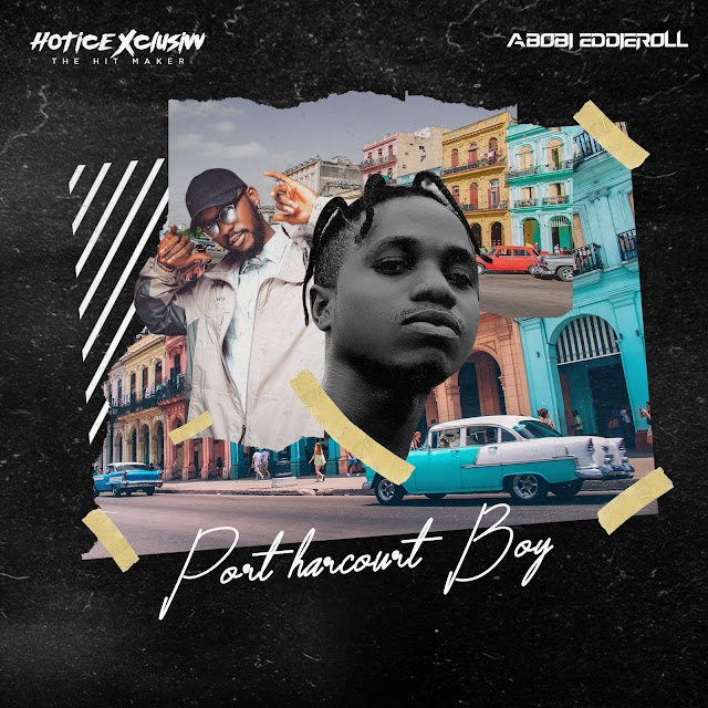 MUSIC: Hotice Xclusivv Ft. Abobi Eddieroll - Port Harcourt Boy