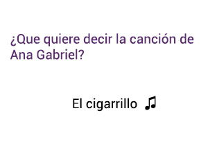 Significado de la canción El Cigarrillo Ana Gabriel.