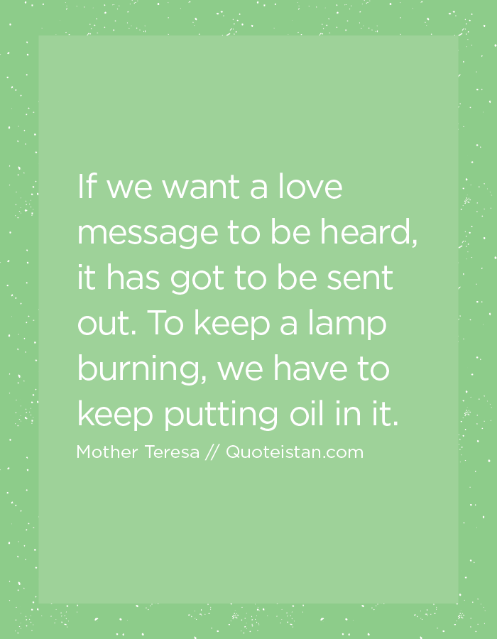 If we want a love message to be heard, it has got to be sent out. To keep a lamp burning, we have to keep putting oil in it.