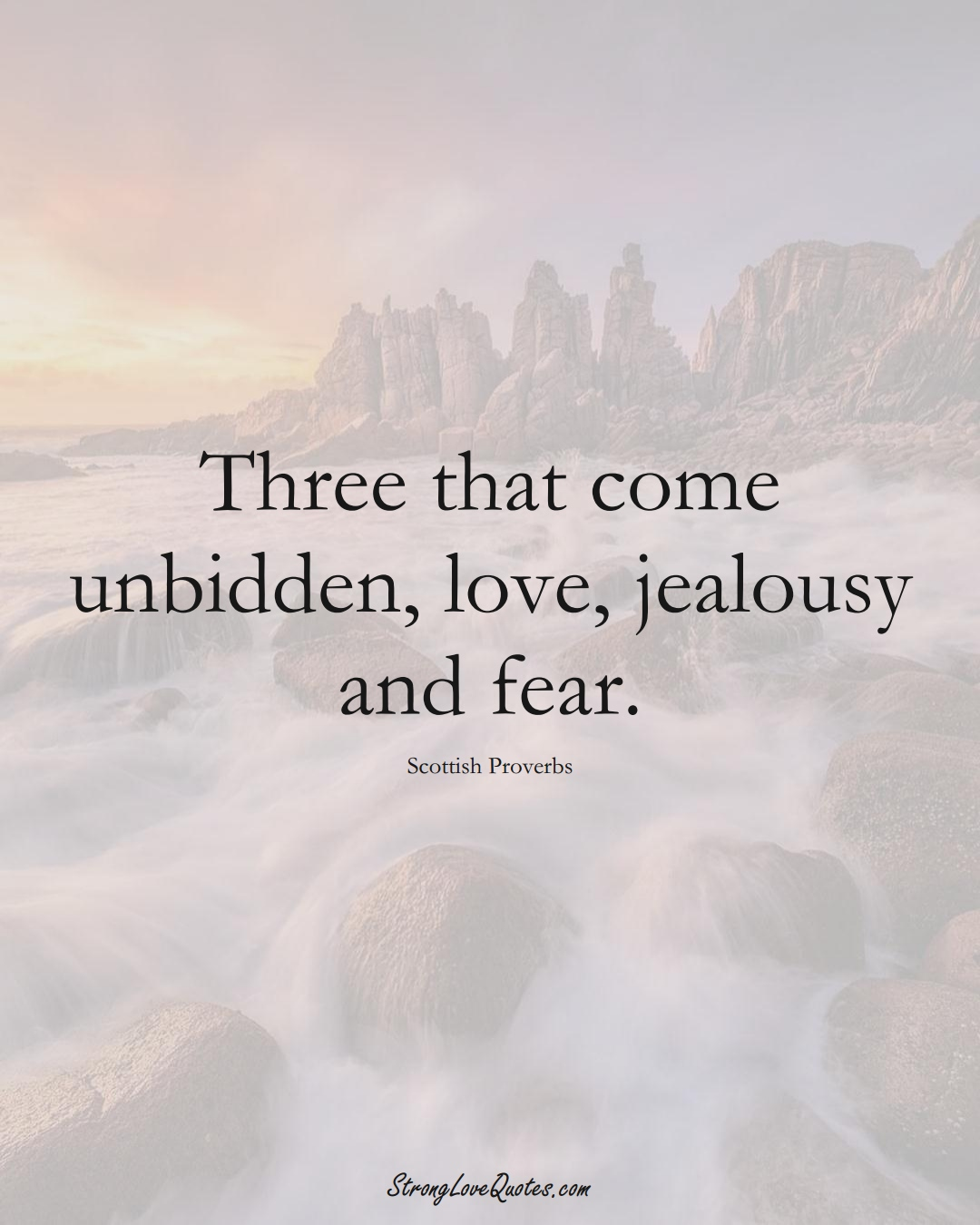 Three that come unbidden, love, jealousy and fear. (Scottish Sayings);  #EuropeanSayings